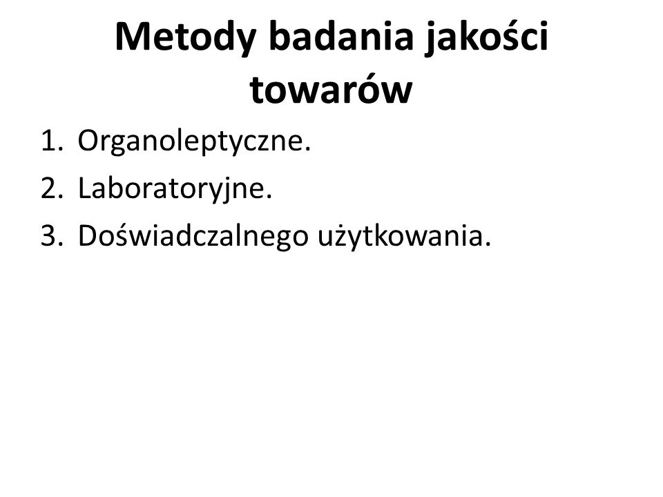 Metody badania jakości towarów 1.Organoleptyczne. 2.Laboratoryjne. 3.Doświadczalnego użytkowania.
