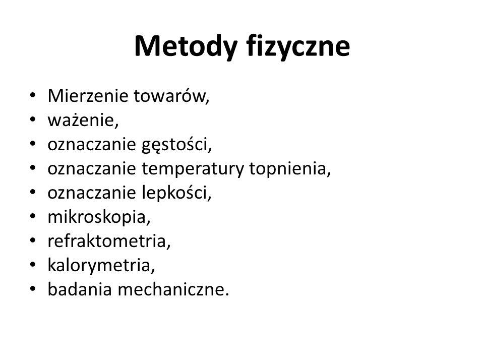 Metody fizyczne Mierzenie towarów, ważenie, oznaczanie gęstości, oznaczanie temperatury topnienia, oznaczanie lepkości, mikroskopia, refraktometria, k