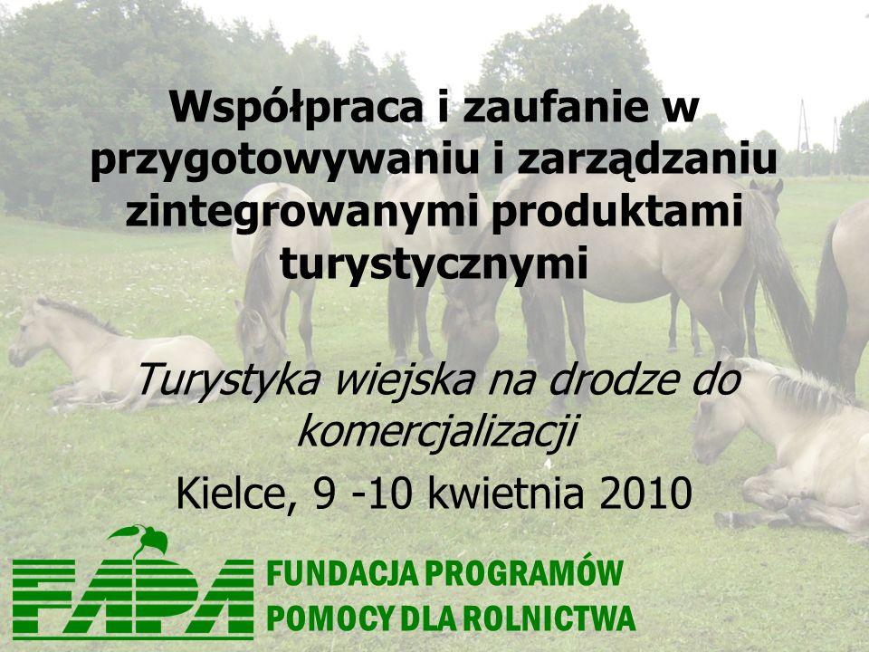 FUNDACJA PROGRAMÓW POMOCY DLA ROLNICTWA Współpraca i zaufanie w przygotowywaniu i zarządzaniu zintegrowanymi produktami turystycznymi Turystyka wiejska na drodze do komercjalizacji Kielce, 9 -10 kwietnia 2010