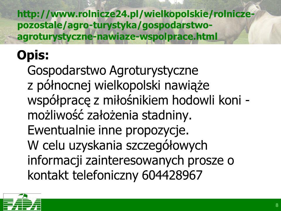 http://www.rolnicze24.pl/wielkopolskie/rolnicze- pozostale/agro-turystyka/gospodarstwo- agroturystyczne-nawiaze-wspolprace.html Opis: Gospodarstwo Agroturystyczne z północnej wielkopolski nawiąże współpracę z miłośnikiem hodowli koni - możliwość założenia stadniny.