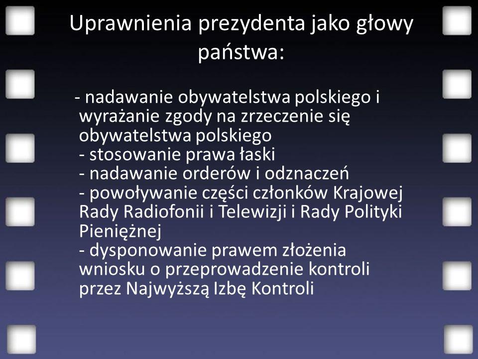 Uprawnienia prezydenta jako głowy państwa: - nadawanie obywatelstwa polskiego i wyrażanie zgody na zrzeczenie się obywatelstwa polskiego - stosowanie prawa łaski - nadawanie orderów i odznaczeń - powoływanie części członków Krajowej Rady Radiofonii i Telewizji i Rady Polityki Pieniężnej - dysponowanie prawem złożenia wniosku o przeprowadzenie kontroli przez Najwyższą Izbę Kontroli