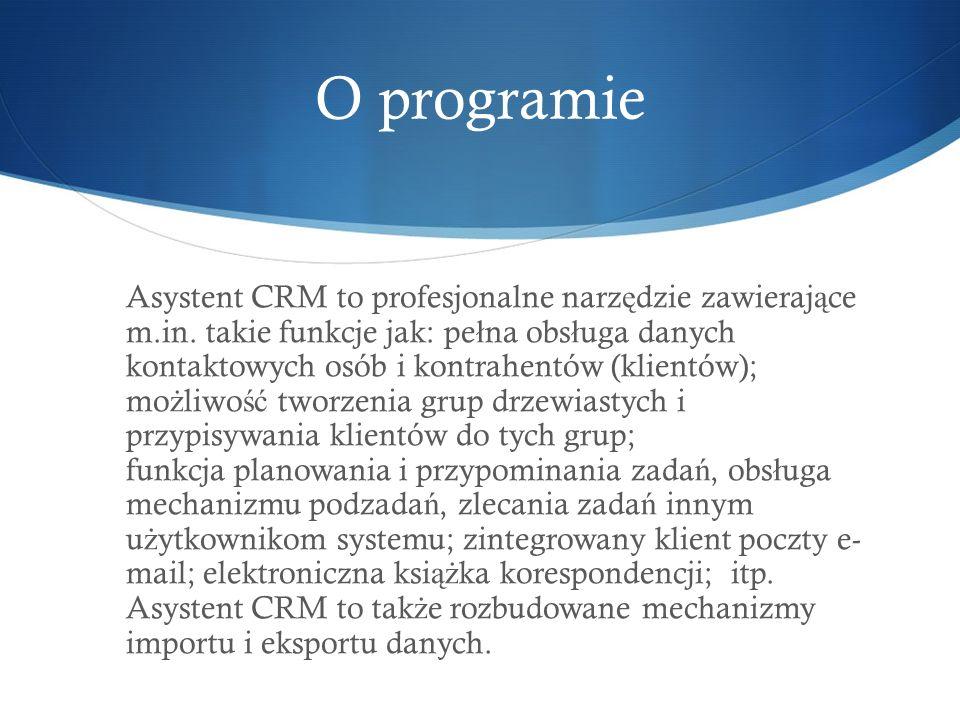 O programie Asystent CRM to profesjonalne narz ę dzie zawieraj ą ce m.in. takie funkcje jak: pe ł na obs ł uga danych kontaktowych osób i kontrahentów
