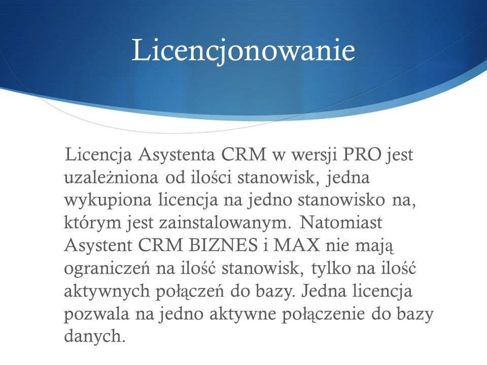 Licencjonowanie Licencja Asystenta CRM w wersji PRO jest uzale ż niona od ilo ś ci stanowisk, jedna wykupiona licencja na jedno stanowisko na, którym