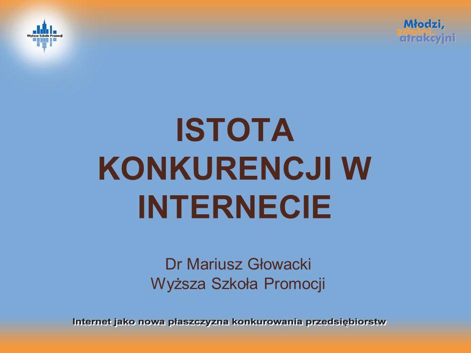 ISTOTA KONKURENCJI W INTERNECIE Dr Mariusz Głowacki Wyższa Szkoła Promocji