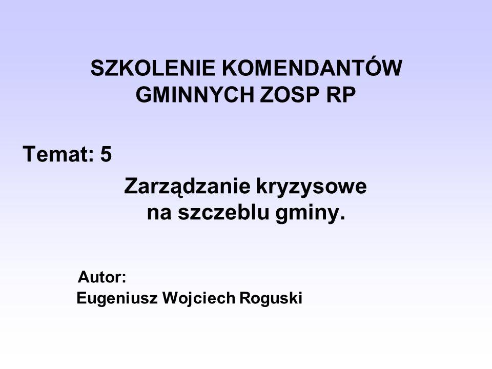 SZKOLENIE KOMENDANTÓW GMINNYCH ZOSP RP Temat: 5 Zarządzanie kryzysowe na szczeblu gminy. Autor: Eugeniusz Wojciech Roguski