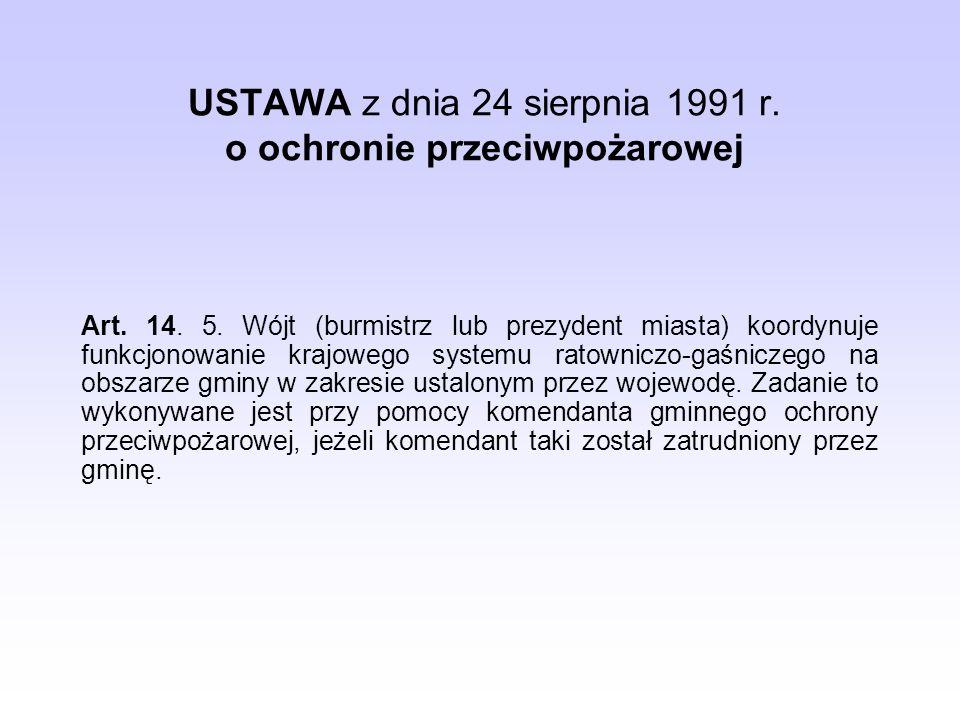 USTAWA z dnia 24 sierpnia 1991 r. o ochronie przeciwpożarowej Art. 14. 5. Wójt (burmistrz lub prezydent miasta) koordynuje funkcjonowanie krajowego sy