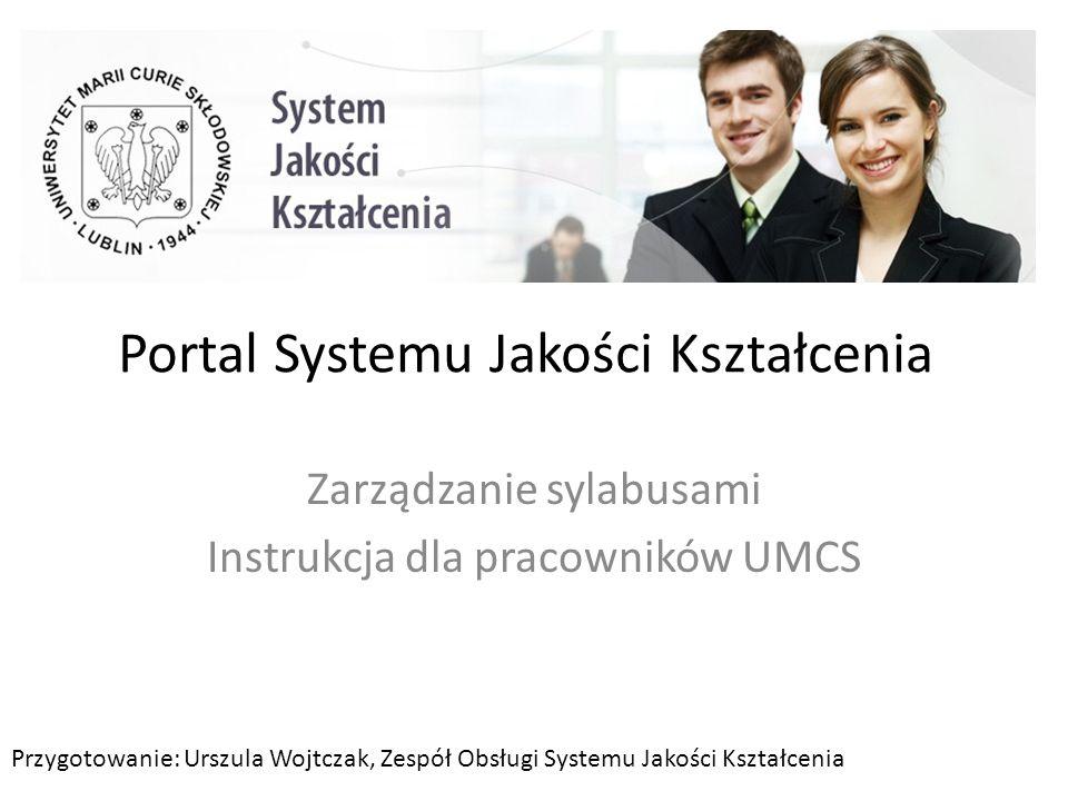 Portal Systemu Jakości Kształcenia Zarządzanie sylabusami Instrukcja dla pracowników UMCS Przygotowanie: Urszula Wojtczak, Zespół Obsługi Systemu Jako