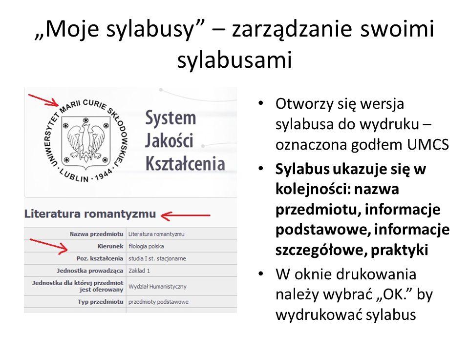 Moje sylabusy – zarządzanie swoimi sylabusami Zapisane w systemie sylabusy należy samodzielnie opublikować, by były widoczne dla studentów, kandydatów na studia i innych zainteresowanych nimi osób Aby opublikować sylabus należy wybrać przycisk Publikuj w zakładce Moje sylabusy i potwierdzić publikację – sylabus będzie widoczny w Wyszukiwarce sylabusów na stronie głównej Każdy opublikowany sylabus można ukryć, wyłączając go z publikacji za pomocą przycisku Wyłącz