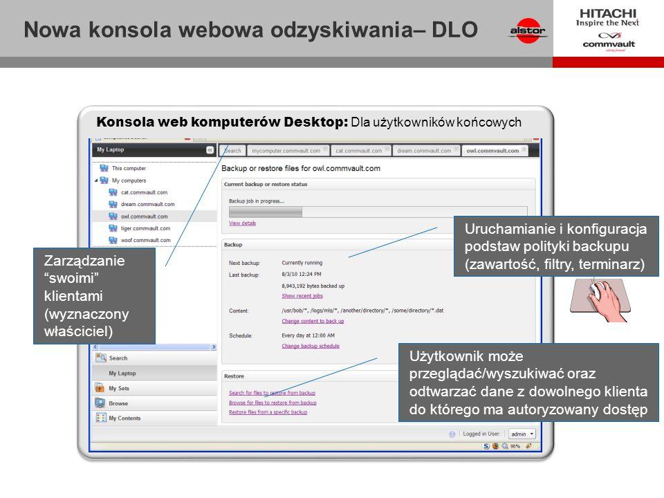 Użytkownik może przeglądać/wyszukiwać oraz odtwarzać dane z dowolnego klienta do którego ma autoryzowany dostęp Konsola web komputerów Desktop: Dla użytkowników końcowych Uruchamianie i konfiguracja podstaw polityki backupu (zawartość, filtry, terminarz) Zarządzanieswoimi klientami (wyznaczony właściciel) Nowa konsola webowa odzyskiwania– DLO
