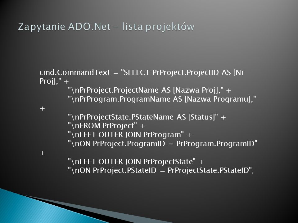 cmd.CommandText = SELECT PrProject.ProjectID AS [Nr Proj], + \nPrProject.ProjectName AS [Nazwa Proj], + \nPrProgram.ProgramName AS [Nazwa Programu], + \nPrProjectState.PStateName AS [Status] + \nFROM PrProject + \nLEFT OUTER JOIN PrProgram + \nON PrProject.ProgramID = PrProgram.ProgramID + \nLEFT OUTER JOIN PrProjectState + \nON PrProject.PStateID = PrProjectState.PStateID ;