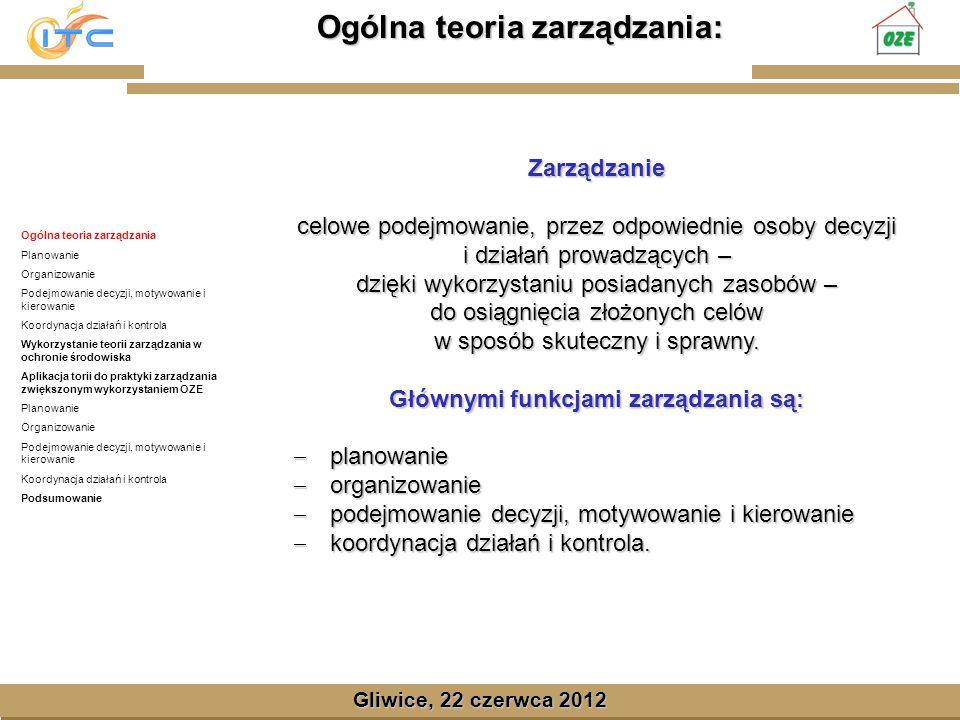 Gliwice, Lipiec 2008 Ogólna teoria zarządzania: Gliwice, 22 czerwca 2012 Zarządzanie celowe podejmowanie, przez odpowiednie osoby decyzji i działań prowadzących – dzięki wykorzystaniu posiadanych zasobów – do osiągnięcia złożonych celów w sposób skuteczny i sprawny.