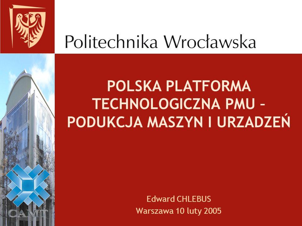 POLSKA PLATFORMA TECHNOLOGICZNA PMU – PODUKCJA MASZYN I URZADZEŃ Edward CHLEBUS Warszawa 10 luty 2005