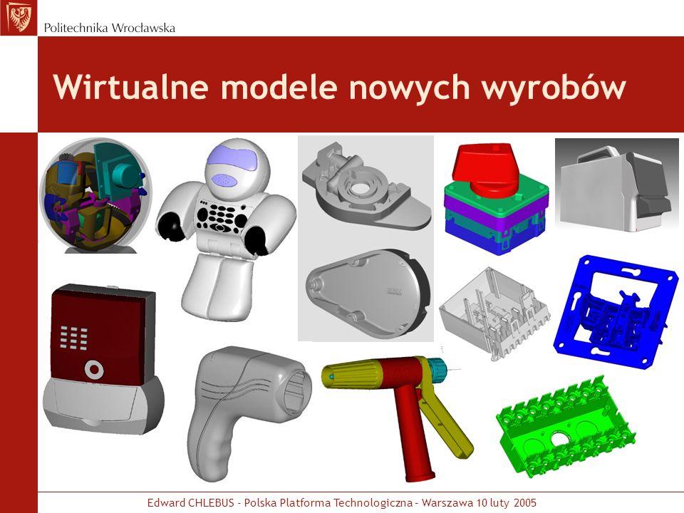 Edward CHLEBUS - Polska Platforma Technologiczna – Warszawa 10 luty 2005 Prototypowe modele wyrobów