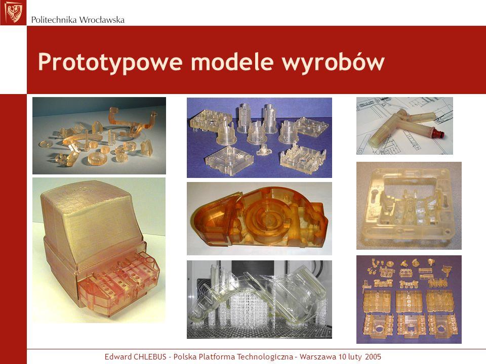 Edward CHLEBUS - Polska Platforma Technologiczna – Warszawa 10 luty 2005 Prototypowe modele i serie wyrobów