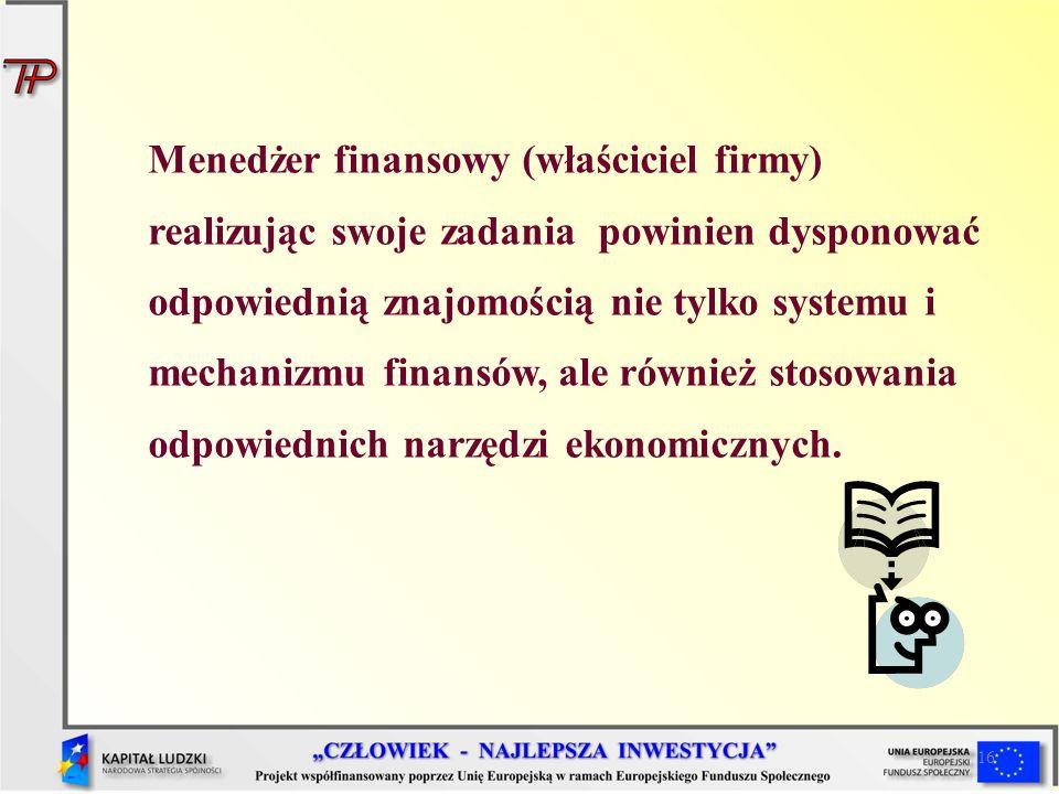 16 Menedżer finansowy (właściciel firmy) realizując swoje zadania powinien dysponować odpowiednią znajomością nie tylko systemu i mechanizmu finansów,