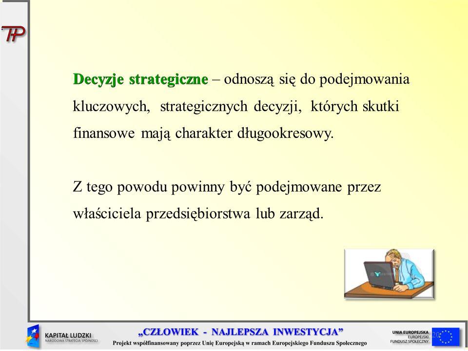 20 Decyzje strategiczne Decyzje strategiczne – odnoszą się do podejmowania kluczowych, strategicznych decyzji, których skutki finansowe mają charakter