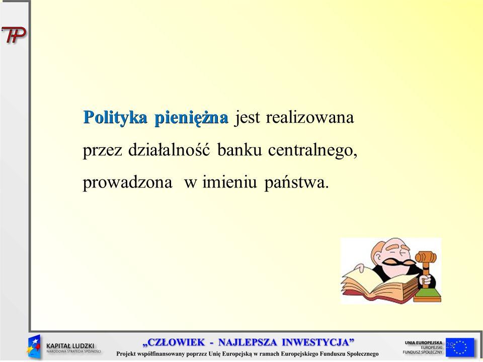 29 Polityka pieniężna Polityka pieniężna jest realizowana przez działalność banku centralnego, prowadzona w imieniu państwa.
