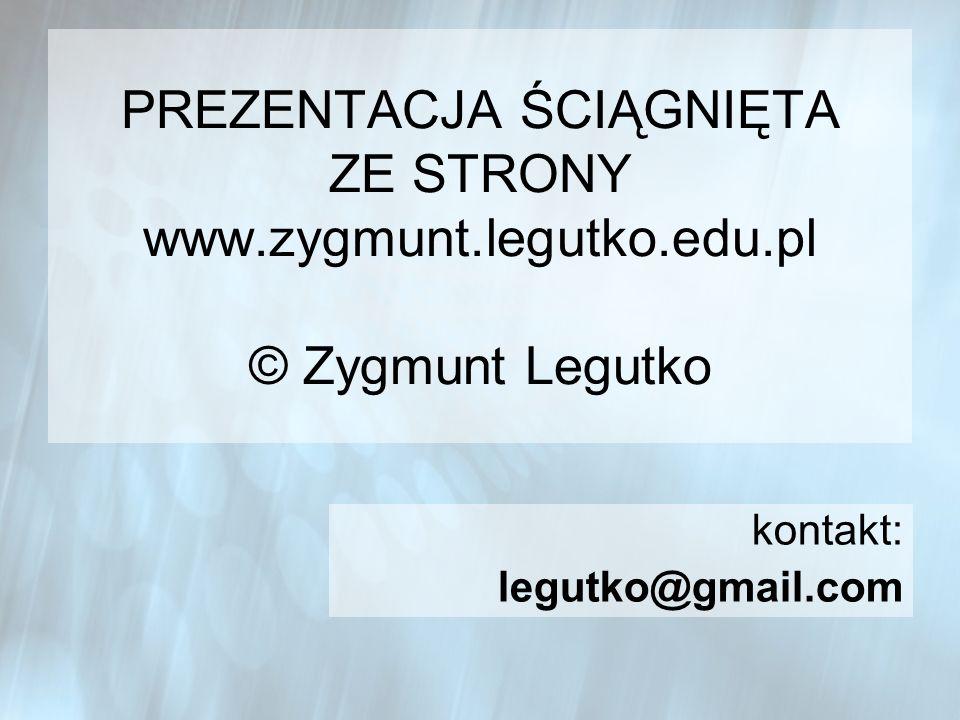 PREZENTACJA ŚCIĄGNIĘTA ZE STRONY www.zygmunt.legutko.edu.pl © Zygmunt Legutko kontakt: legutko@gmail.com
