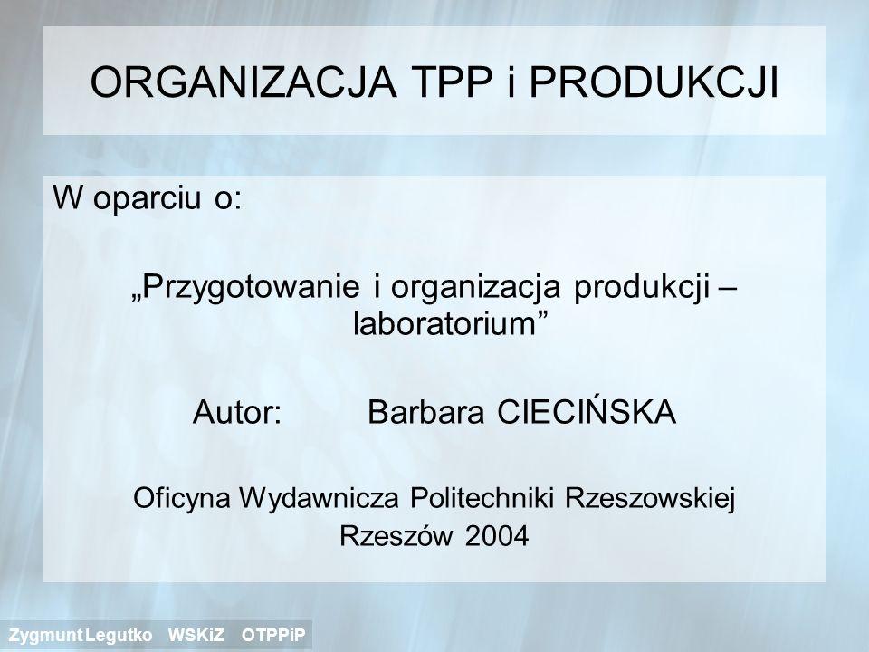 ORGANIZACJA TPP i PRODUKCJI W oparciu o: Przygotowanie i organizacja produkcji – laboratorium Autor: Barbara CIECIŃSKA Oficyna Wydawnicza Politechniki
