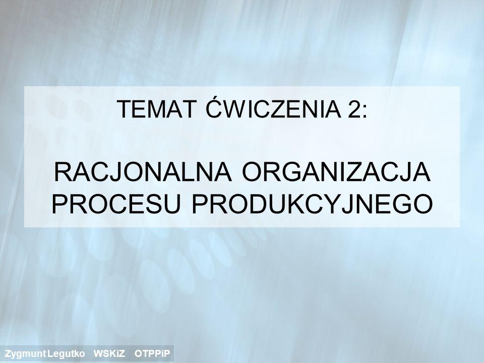 TEMAT ĆWICZENIA 2: RACJONALNA ORGANIZACJA PROCESU PRODUKCYJNEGO Zygmunt Legutko WSKiZ OTPPiP