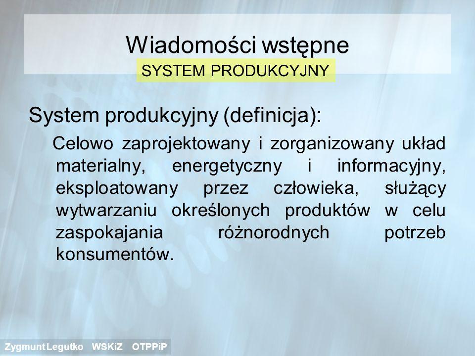 Wiadomości wstępne System produkcyjny (definicja): Celowo zaprojektowany i zorganizowany układ materialny, energetyczny i informacyjny, eksploatowany