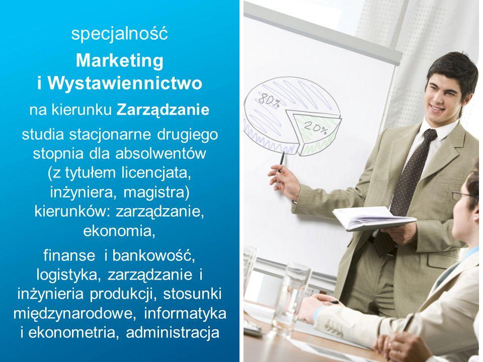 specjalność Marketing i Wystawiennictwo na kierunku Zarządzanie studia stacjonarne drugiego stopnia dla absolwentów (z tytułem licencjata, inżyniera, magistra) kierunków: zarządzanie, ekonomia, finanse i bankowość, logistyka, zarządzanie i inżynieria produkcji, stosunki międzynarodowe, informatyka i ekonometria, administracja