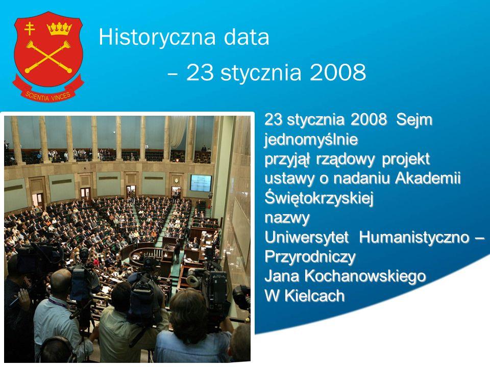 Historyczna data – 23 stycznia 2008 23 stycznia 2008 Sejm jednomyślnie przyjął rządowy projekt ustawy o nadaniu Akademii Świętokrzyskiej nazwy Uniwersytet Humanistyczno – Przyrodniczy Jana Kochanowskiego W Kielcach