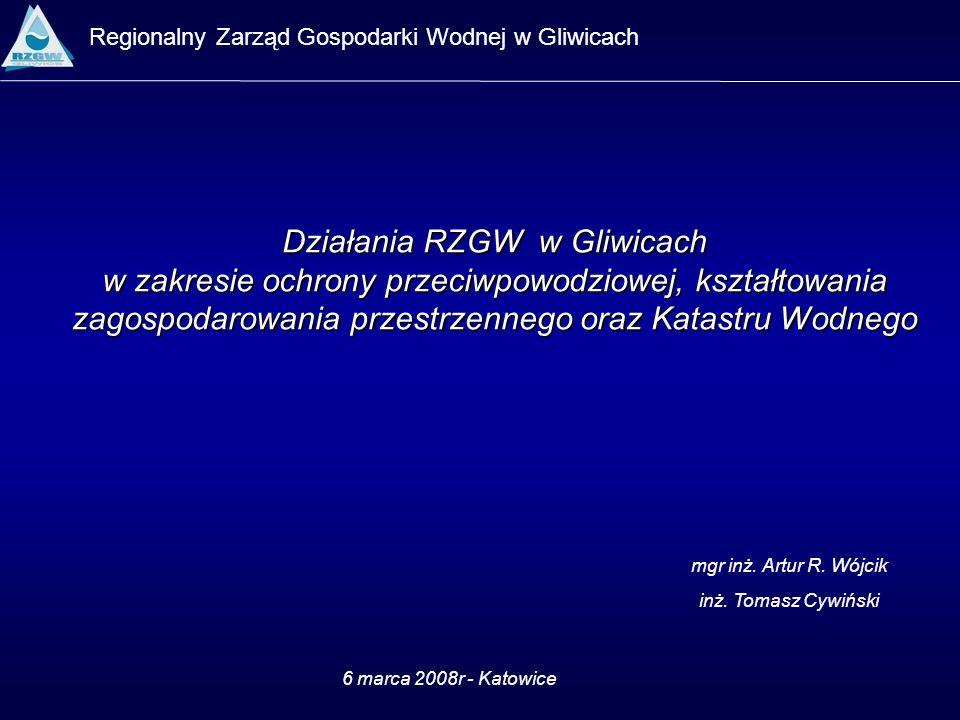 Regionalny Zarząd Gospodarki Wodnej w Gliwicach 6 marca 2008r - Katowice mgr inż. Artur R. Wójcik inż. Tomasz Cywiński Działania RZGW w Gliwicach w za