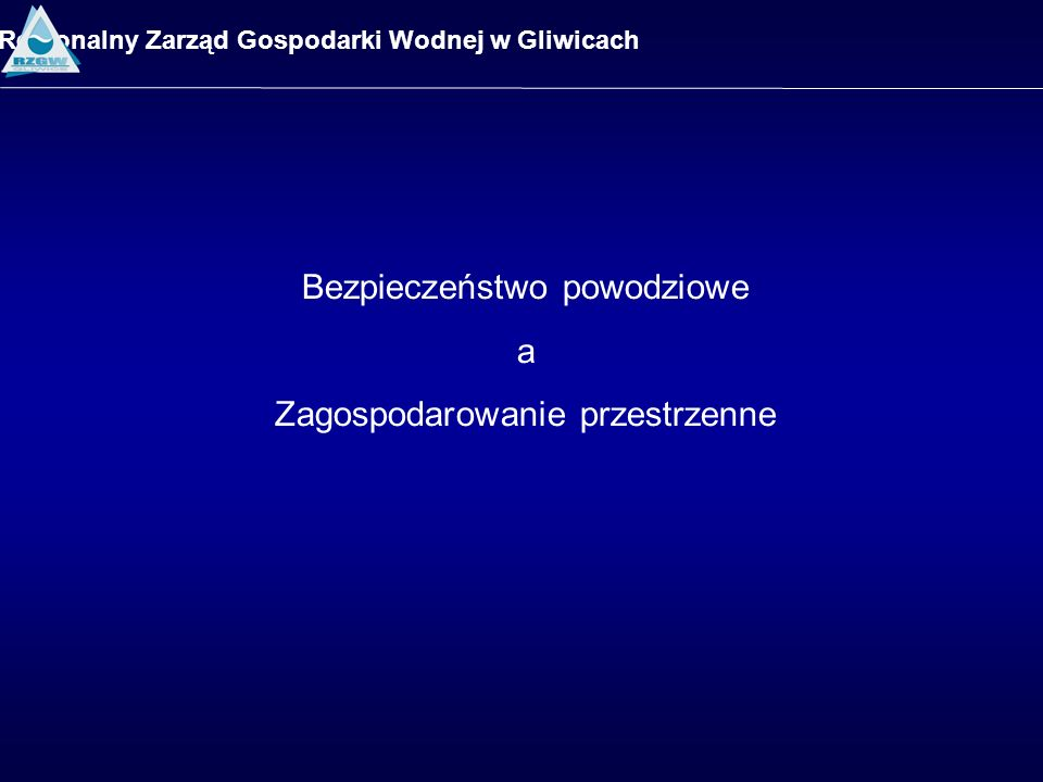 Regionalny Zarząd Gospodarki Wodnej w Gliwicach Bezpieczeństwo powodziowe a Zagospodarowanie przestrzenne