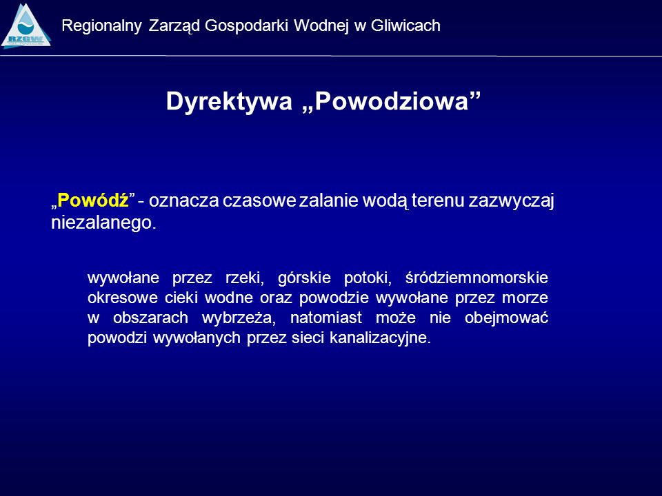 Regionalny Zarząd Gospodarki Wodnej w Gliwicach Dyrektywa Powodziowa Ryzyko powodziowe - połączenie: prawdopodobieństwa wystąpienia powodzi oraz związanych z powodzią potencjalnych negatywnych konsekwencji dla zdrowia ludzkiego, środowiska oraz działalności gospodarczej.