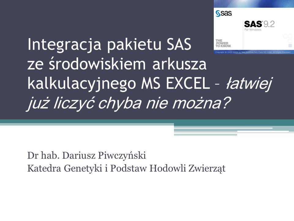 Integracja pakietu SAS ze środowiskiem arkusza kalkulacyjnego MS EXCEL – łatwiej już liczyć chyba nie można? Dr hab. Dariusz Piwczyński Katedra Genety