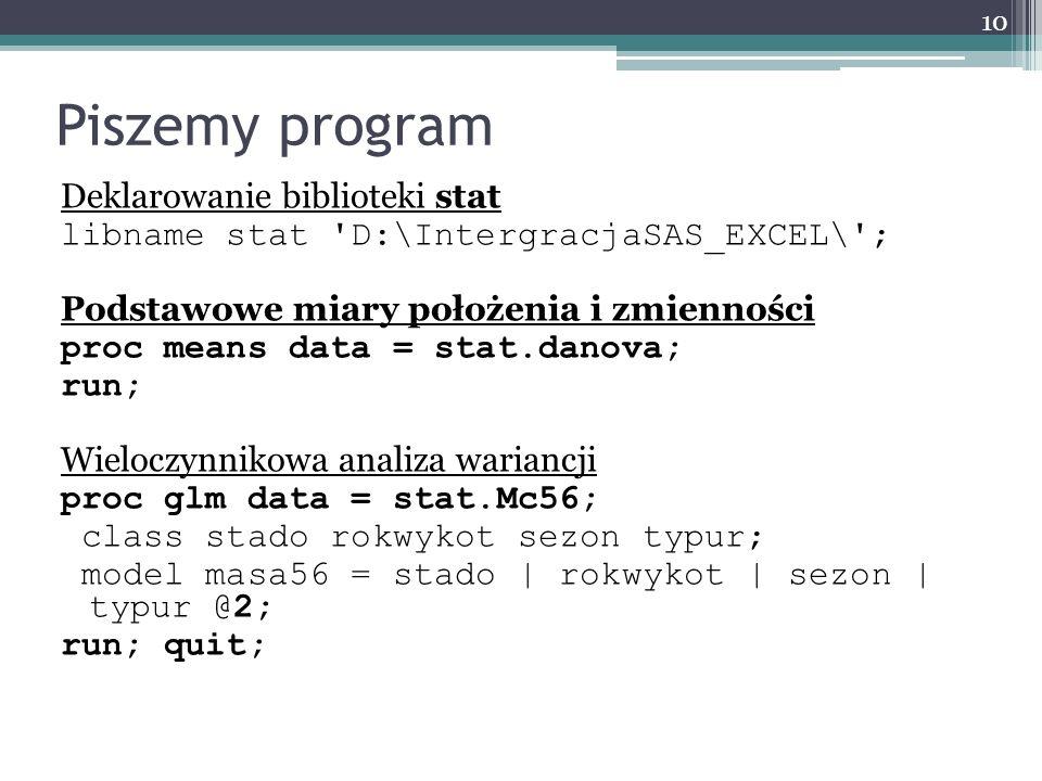 Piszemy program Deklarowanie biblioteki stat libname stat 'D:\IntergracjaSAS_EXCEL\'; Podstawowe miary położenia i zmienności proc means data = stat.d