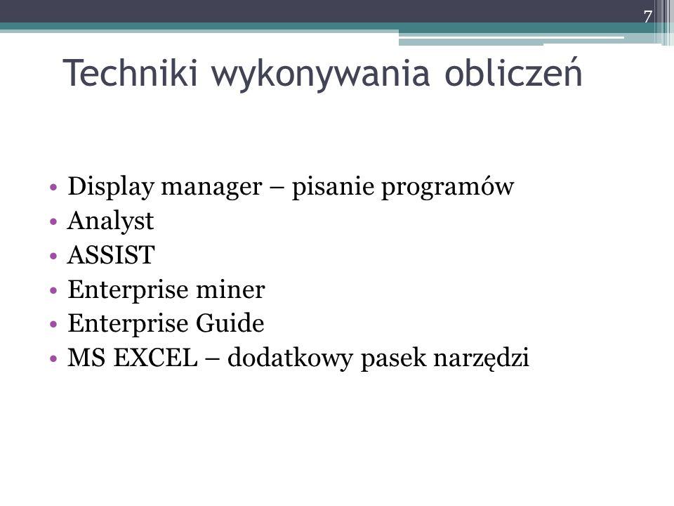 Techniki wykonywania obliczeń Display manager – pisanie programów Analyst ASSIST Enterprise miner Enterprise Guide MS EXCEL – dodatkowy pasek narzędzi