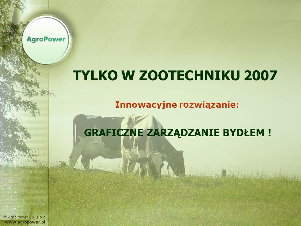 TYLKO W ZOOTECHNIKU 2007 Innowacyjne rozwiązanie: GRAFICZNE ZARZĄDZANIE BYDŁEM ! © AgroPower Sp. z o.o. www.agropower.pl