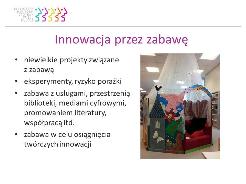 Innowacja przez zabawę niewielkie projekty związane z zabawą eksperymenty, ryzyko porażki zabawa z usługami, przestrzenią biblioteki, mediami cyfrowymi, promowaniem literatury, współpracą itd.