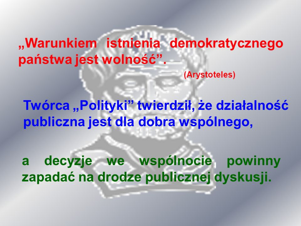 Warunkiem istnienia demokratycznego państwa jest wolność. (Arystoteles) Twórca Polityki twierdził, że działalność publiczna jest dla dobra wspólnego,