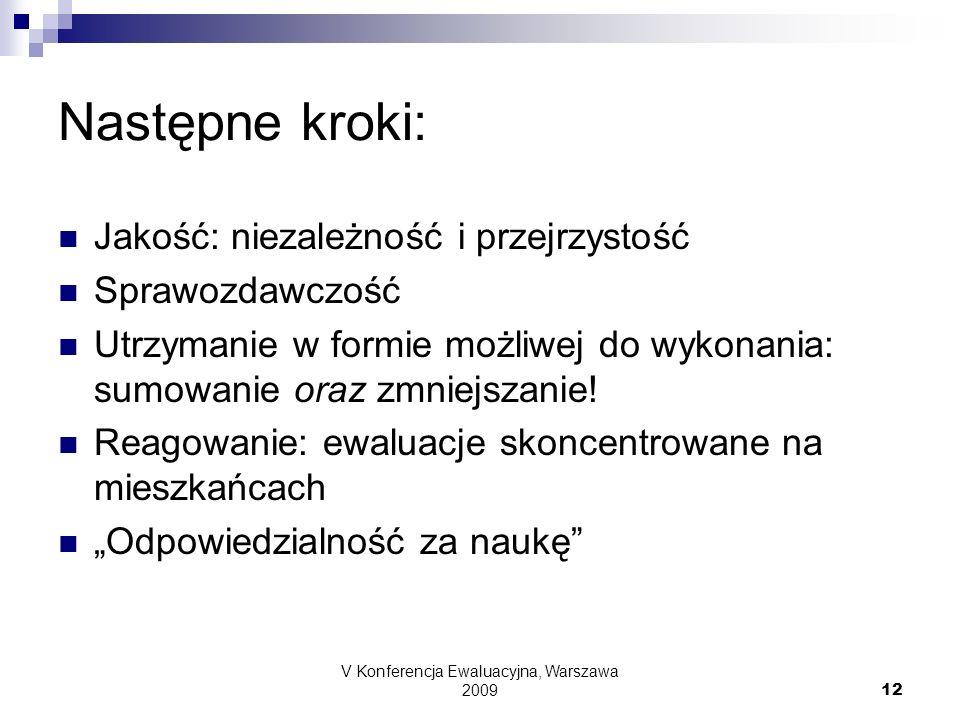 V Konferencja Ewaluacyjna, Warszawa 2009 12 Następne kroki: Jakość: niezależność i przejrzystość Sprawozdawczość Utrzymanie w formie możliwej do wykon
