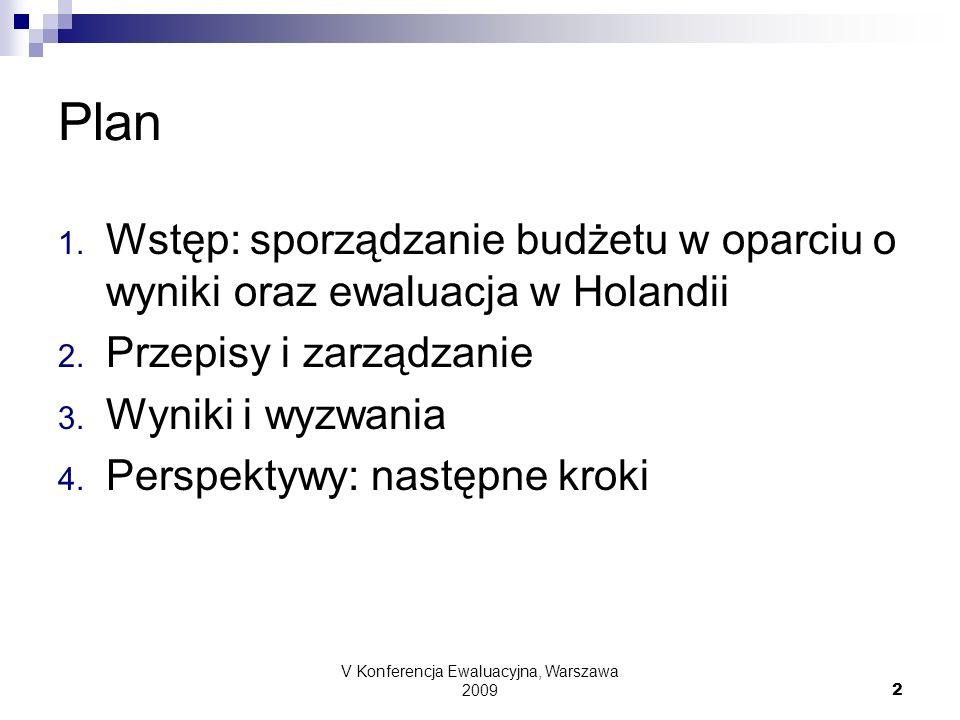 V Konferencja Ewaluacyjna, Warszawa 2009 2 Plan 1. Wstęp: sporządzanie budżetu w oparciu o wyniki oraz ewaluacja w Holandii 2. Przepisy i zarządzanie
