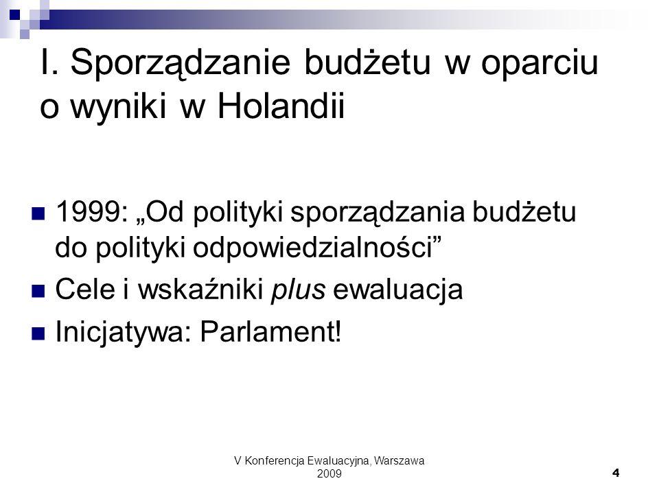 V Konferencja Ewaluacyjna, Warszawa 2009 4 I. Sporządzanie budżetu w oparciu o wyniki w Holandii 1999: Od polityki sporządzania budżetu do polityki od