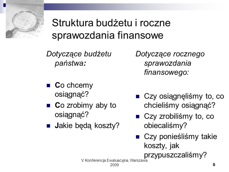 V Konferencja Ewaluacyjna, Warszawa 2009 5 Struktura budżetu i roczne sprawozdania finansowe Dotyczące budżetu państwa: Co chcemy osiągnąć? Co zrobimy