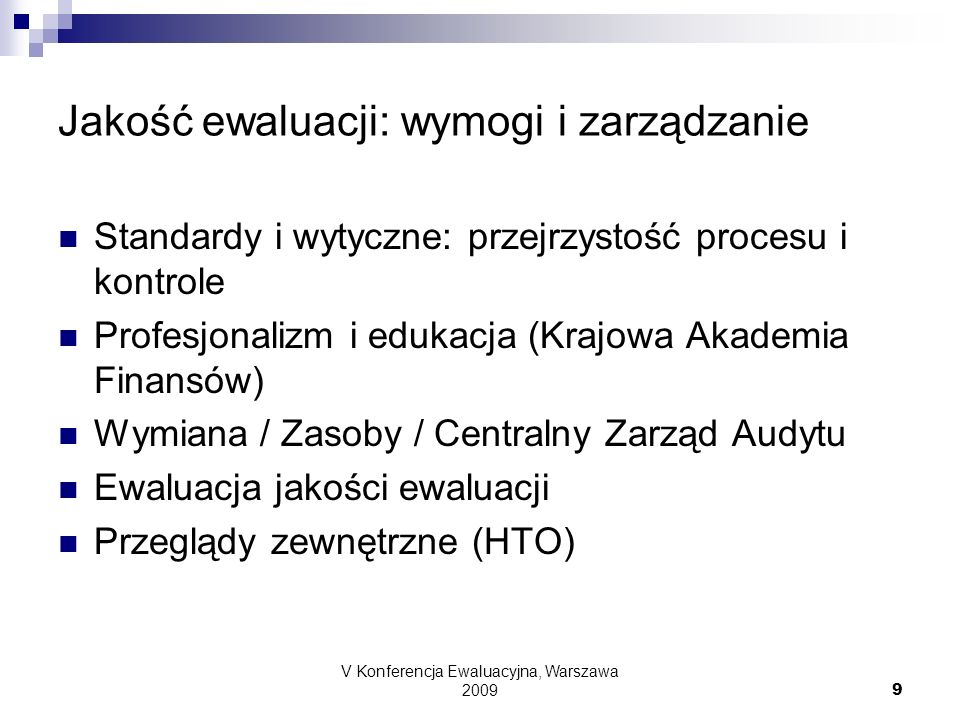 V Konferencja Ewaluacyjna, Warszawa 2009 9 Jakość ewaluacji: wymogi i zarządzanie Standardy i wytyczne: przejrzystość procesu i kontrole Profesjonalizm i edukacja (Krajowa Akademia Finansów) Wymiana / Zasoby / Centralny Zarząd Audytu Ewaluacja jakości ewaluacji Przeglądy zewnętrzne (HTO)