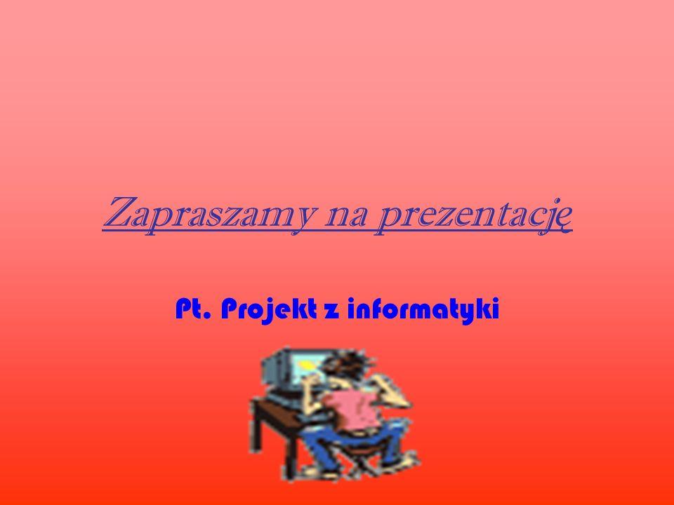 Zapraszamy na prezentacj ę Pt. Projekt z informatyki