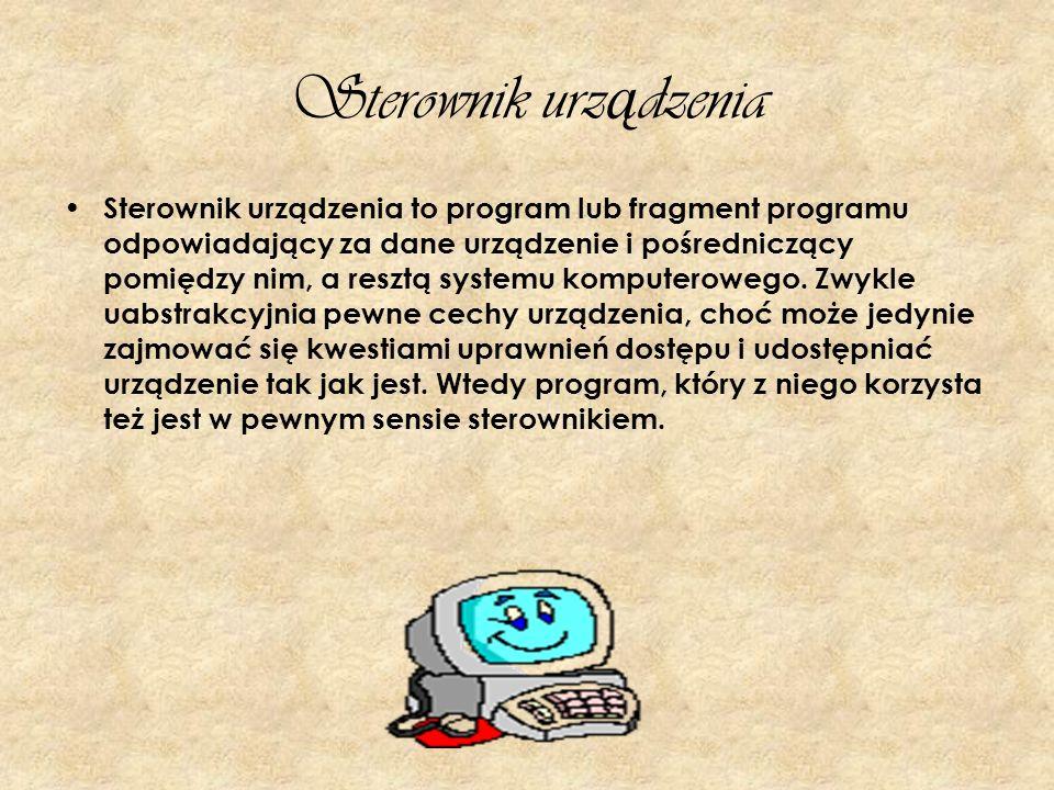 Sterownik urz ą dzenia Sterownik urządzenia to program lub fragment programu odpowiadający za dane urządzenie i pośredniczący pomiędzy nim, a resztą s
