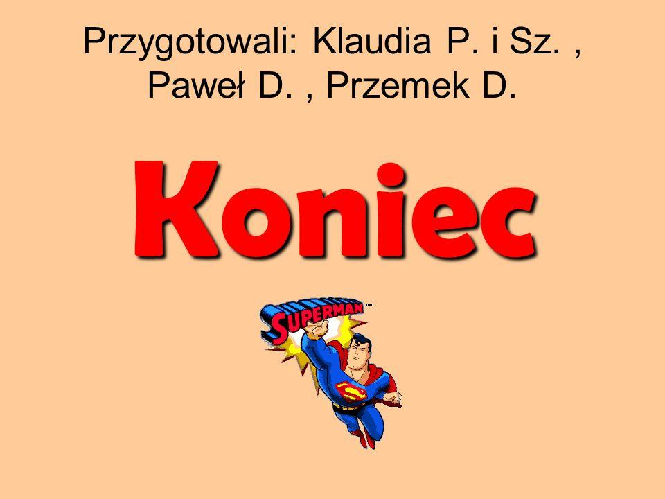Przygotowali: Klaudia P. i Sz., Paweł D., Przemek D. Koniec