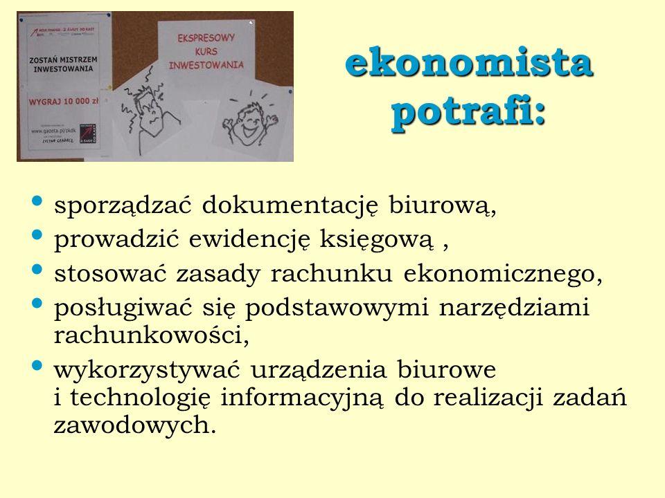 ekonomista potrafi: sporządzać dokumentację biurową, prowadzić ewidencję księgową, stosować zasady rachunku ekonomicznego, posługiwać się podstawowymi