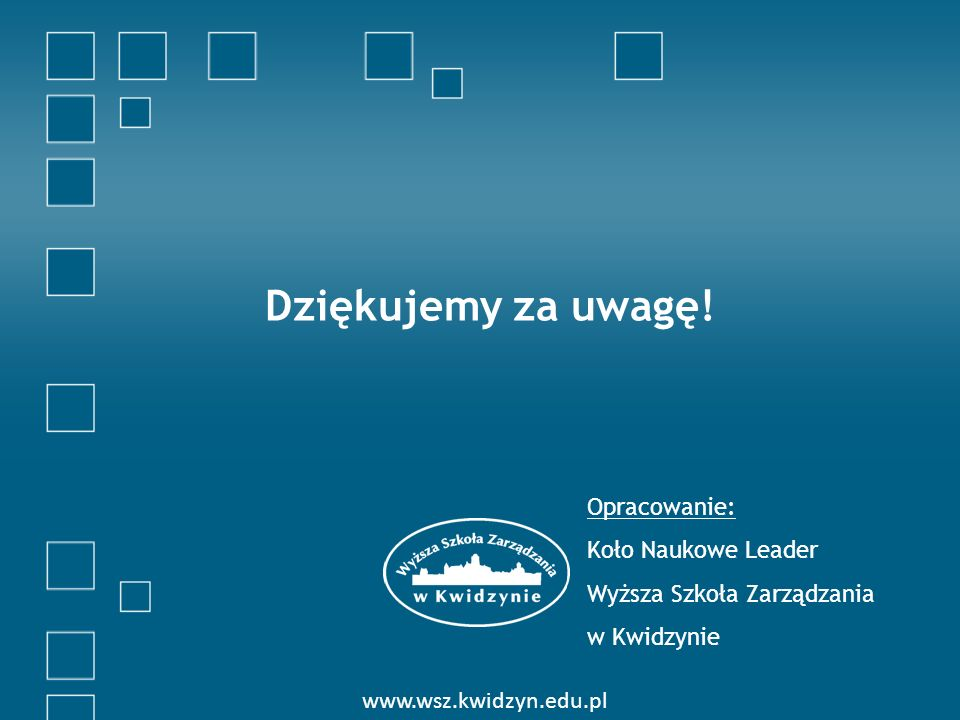 Dziękujemy za uwagę! Opracowanie: Koło Naukowe Leader Wyższa Szkoła Zarządzania w Kwidzynie www.wsz.kwidzyn.edu.pl