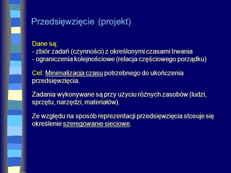 Przedsięwzięcie (projekt) Dane są: - zbiór zadań (czynności) z określonymi czasami trwania - ograniczenia kolejnościowe (relacja częściowego porządku)