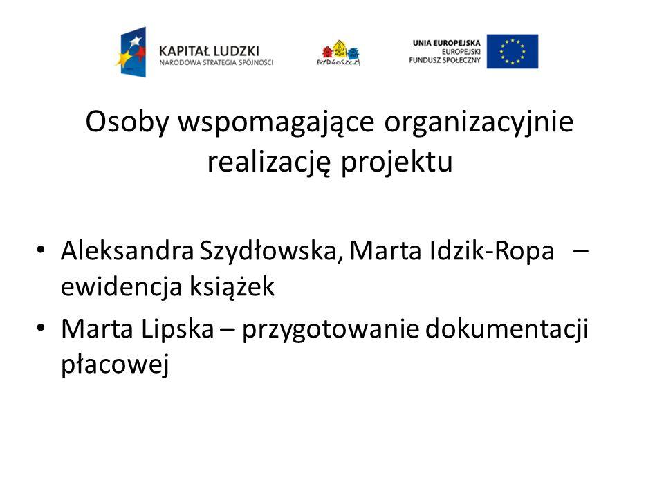 Osoby wspomagające organizacyjnie realizację projektu Aleksandra Szydłowska, Marta Idzik-Ropa – ewidencja książek Marta Lipska – przygotowanie dokumentacji płacowej