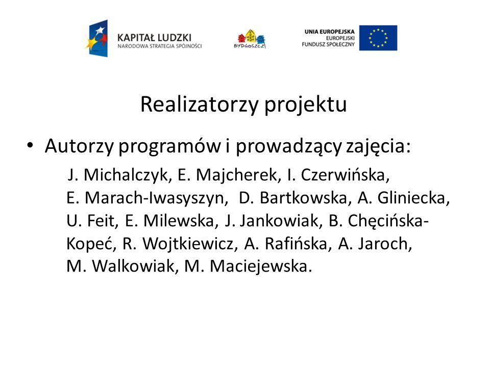 Realizatorzy projektu Autorzy programów i prowadzący zajęcia: J. Michalczyk, E. Majcherek, I. Czerwińska, E. Marach-Iwasyszyn, D. Bartkowska, A. Glini