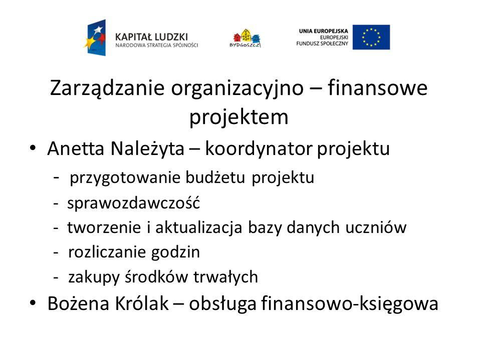Zarządzanie organizacyjno – finansowe projektem Anetta Należyta – koordynator projektu - przygotowanie budżetu projektu - sprawozdawczość - tworzenie i aktualizacja bazy danych uczniów -rozliczanie godzin -zakupy środków trwałych Bożena Królak – obsługa finansowo-księgowa